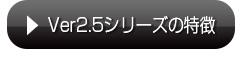 Ver2.5シリーズの特徴