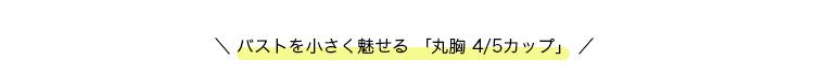 \ バストを小さく魅せる 「丸胸 4/5カップ」 /